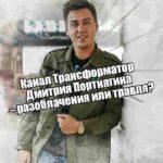 Канал Трансформатор Дмитрия Портнягина – разоблачения или травля?