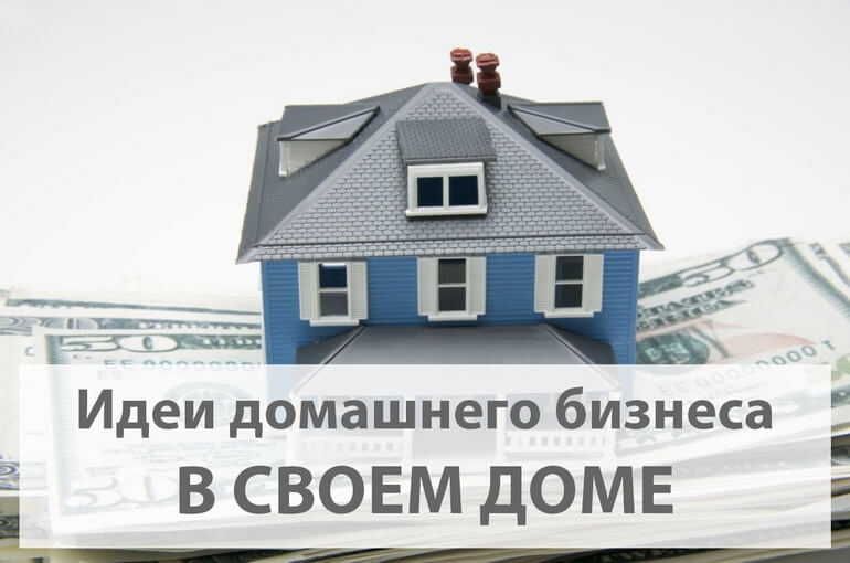 Бизнес идеи домашнего бизнеса